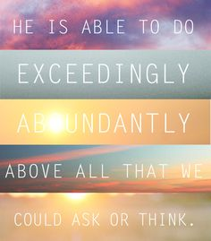 Ephesians 3:20 KJV - 20 Now unto him that is able to do exceeding abundantly above all that we ask or think, according to the power that worketh in us, 21 Unto him be glory in the church by Christ Jesus throughout all ages, world without end. Amen.
