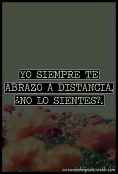 Siempre te abrazo a distancia. ¿no lo sientes? :)