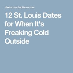 12 St. Louis Dates for When It's Freaking Cold Outside