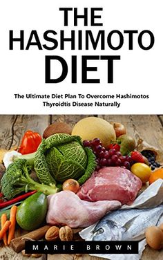The Hashimoto Diet: The Ultimate Diet Plan To Overcome Hashimotos Thyroidtis Disease Naturally! (Hashimotos, Thyroid Diet, Thyroid Symptoms) by [Brown,Marie]