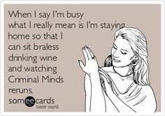 Free, TV Ecard: When I say I'm busy what I really mean is I'm staying home so that I can sit braless drinking wine and watching Criminal Minds reruns.