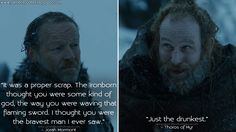 Jorah Mormont: It was a proper scrap. The ironborn thought you were some kind of god, the way you were waving that flaming sword. I thought you were the bravest man I ever saw. Thoros of Myr: Just the drunkest.  http://gameofquotes.blogspot.com/2017/08/jorah-mormont-it-was-proper-scrap.html #JorahMormont #GameofThrones #GameofThronesQuotes #GOTQuotes #GOT7