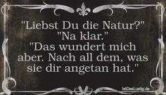 """""""Liebst Du die Natur?"""" """"Na klar."""" """"Das wundert mich aber. Nach all dem, was sie dir angetan hat."""" ... gefunden auf https://www.istdaslustig.de/spruch/3339 #lustig #sprüche #fun #spass"""