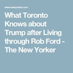 What Toronto Knows about Trump after Living through Rob Ford - The New Yorker