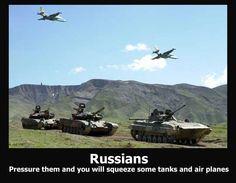 Если сильно надавить на Россию из нее полезут танки и самолеты. :)