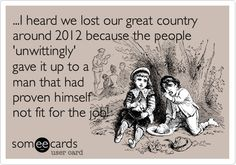 ...I heard we lost our great country around 2012 because the people 'unwittingly' gave it up to a man that had proven himself not fit for the job!