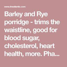 Phase II and on - Barley and Rye porridge - trims the waistline, good for blood sugar, cholesterol, heart health, more. Phase II and on - NOT for Phase I.   Recipe: Finnish-Style Whole Grain Porridge