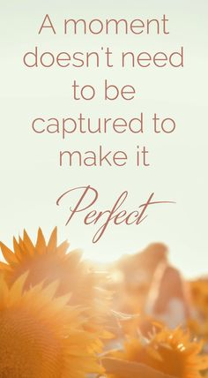Not Capturing The Perfect Moments | Does a moment need to be captured to make it perfect? Let's all enjoy each moment for what it is - simply enough | Click through ead more thought and self-development in midlife tips.