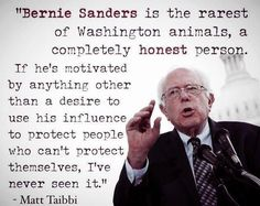 """""""He is the rarest of Washington animals, a completely honest person. If he's motivated by anything other than a desire to use his influence to protect people who can't protect themselves, I've never seen it. Bernie Sanders is the kind of person who goes to bed at night thinking about how to increase the heating-oil aid program for the poor."""" ~Matt Taibbi. This man cares. #feelthebern"""