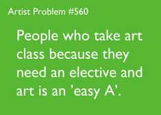 Or people that tell me it's just a class, or when they don't like art but are in the class and waste perfectly good are supplies.