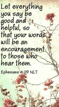 Christian Quotes:Ephesians - Don't use foul or abusive language. Let everything you say be good and helpful, so that your words will be an encouragement to those who hear them. Biblical Quotes, Religious Quotes, Bible Verses Quotes, Faith Quotes, Spiritual Quotes, Quotes Positive, Prayer Scriptures, Prayer Quotes, Good Scriptures