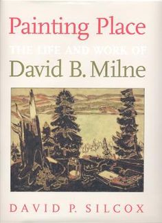 Painting Place: The Life and Work of David B. Milne by David Silcox
