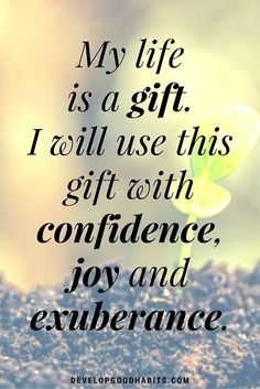 Self Love Affirmations - My life is a gift. I will use this gift with confidence, joy and exuberance.