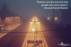"Why Education Matters: ""Teachers are the one and only people who save nations."" – Mustafa Kemal Atatürk"
