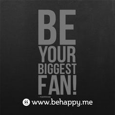BE your BIGGEST fan ! and #behappy.me