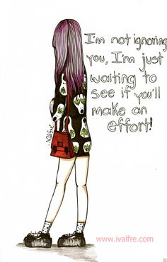 I'm not ignoring you, I'm just waiting to see if you'll make an effort!