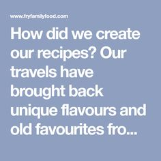 How did we create our recipes? Our travels have brought back unique flavours and old favourites from all over which we have captured in our recipes.