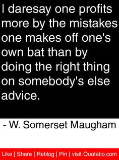 I daresay one profits more by the mistakes one makes off one's own bat than by doing the right thing on somebody's else advice. - W. Somerset Maugham #quotes #quotations
