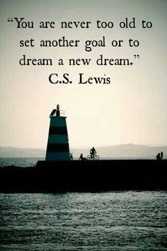 YOU ARE NEVER TOO OLD TO SET ANOTHER GOAL OR TO DREAM A NEW DREAM. C.S.Lewis