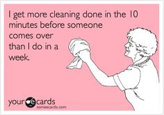 I get more cleaning done in the 10 minutes before someone comes over than I do in a week.