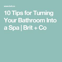 10 Tips for Turning Your Bathroom Into a Spa | Brit + Co