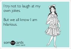 Funny Ecard: I try not to laugh at my own jokes. But we all know I am hilarious.