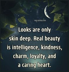 Looks are only skin deep. Real beauty is intelligence, kindness, charm, loyalty, and a caring heart.