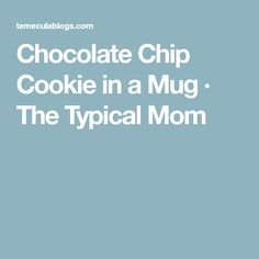 Chocolate Chip Cookie in a Mug · The Typical Mom