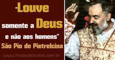 """""""Louve somente a Deus e não aos homens."""" São Pio de Pietrelcina #Deus #louvor #SãoPiodePietrelcina #PadrePio"""