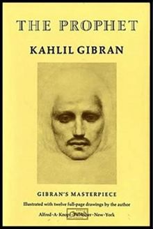 The Prophet by Kahlil Gibran  - The Prophet is a book of 26 prose poetry essays written in English by the Lebanese artist, philosopher and writer Kahlil Gibran. It was originally published in 1923 by Alfred A. Knopf.