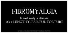 FIBROMYALGIA is not only a disease... it is a LENGTHY AND PAINFUL TORTURE.