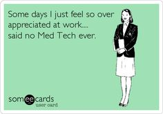Some days I just feel so over appreciated at work.... said no Med Tech ever.