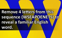 Remove 4 letters from this sequence (WSEAPOENETS) to reveal a familiar English word.