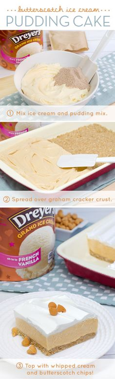 Dreyer's Butterscotch Ice Cream Pudding Cake: It's old-fashioned flavor in a new-fashioned way! Just combine scoops of Dreyer's French Vanilla ice cream together with butterscotch pudding mix and spread over a graham cracker crust to create this delicious dessert recipe. Then, top with a layer of whipped cream for a homemade treat that's sure to be a family-favorite of all ages!