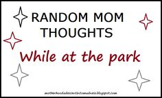 Post from Motherhood: A Descent Into Madness: Random Mom Thoughts - While At The Park