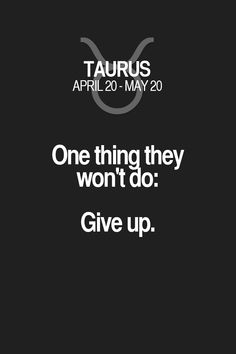 One thing they won't do: Give up. Taurus | Taurus Quotes | Taurus Zodiac Signs
