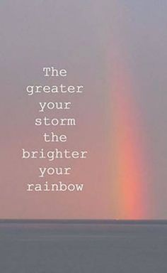 The greater your storm, the brighter your rainbow life quotes life motivational quotes inspirational quotes about life life quotes and sayings life inspiring quotes life image quotes best life quotes quotes about life lessons Quotes About Strength And Love, Life Quotes Love, Dream Quotes, New Quotes, Inspiring Quotes About Life, Happy Quotes, Wisdom Quotes, Motivational Quotes, Inspirational Quotes
