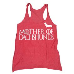 Dachshund Shirt. Mother of Dragons Shirt - Khaleesi Game of Thrones Women's Tank Top-Funny Mother of Dachshunds Tank in Sizes Small to XL by HouseBrokenClothing on Etsy https://www.etsy.com/listing/202312788/dachshund-shirt-mother-of-dragons-shirt