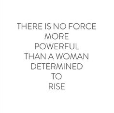 There is no force more powerful than a #woman determined to rise.