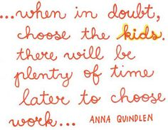 When in doubt, choose the kids. There will be plenty of time later to choose the work
