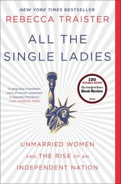 All the Single Ladies Rebecca Traister  In 2009, single women outnumbered marrieds for the first time in America,