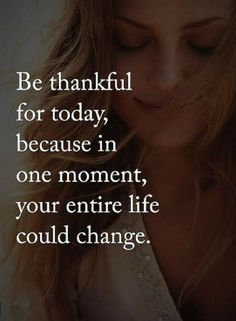Quotes be thankful for today, because in one moment, your entire life could change.