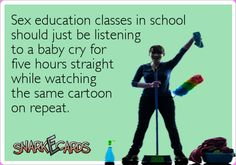 Sex education classes in school should just be listening to a baby cry for five hours straight while watching the same cartoon on repeat. WORKED FOR ME!