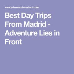 Best Day Trips From Madrid - Adventure Lies in Front