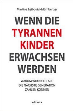 Wenn die Tyrannenkinder erwachsen werden: Warum wir nicht auf die nächste Generation zählen können: Amazon.de: Martina Leibovici-Mühlberger: Bücher
