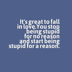 It's great to fall in love. You stop being stupid for no reason and star being stupid for a reason.