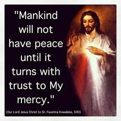 """Mankind will not have peace until it turns with trust to My mercy."" -Jesus to St. Faustina - Divine Mercy in My Soul (Diary 300)"