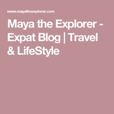 Maya the Explorer - Expat Blog | Travel & LifeStyle