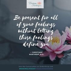"""""""Be present for all of your feelings without letting those feelings define you."""" — Christiane Northrup, M.D.  #emotions #strong #makinglifeeasy #ageless #goddess"""
