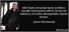 Sobre España: este paraje ingrato, envidioso y miserable, históricamente enfermo. De esta ruin madrastra y sus turbios, desvergonzados, impunes secuaces. (Arturo Pérez-Reverte)